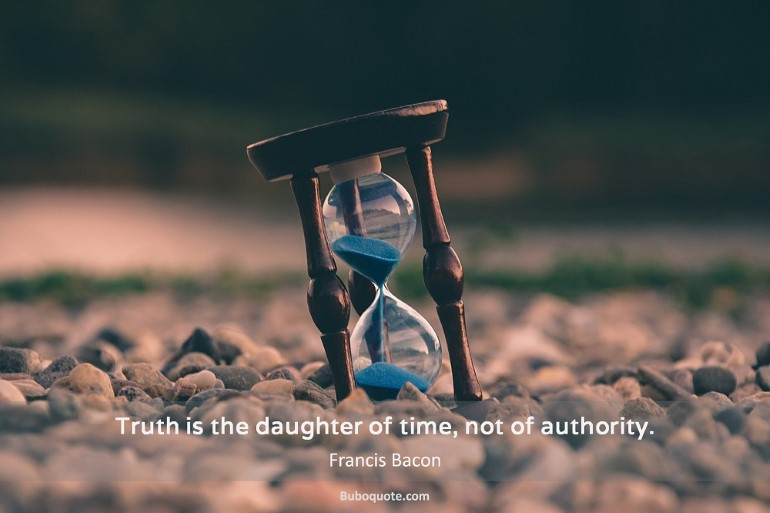 Truth is the daughter of time, not of authority.