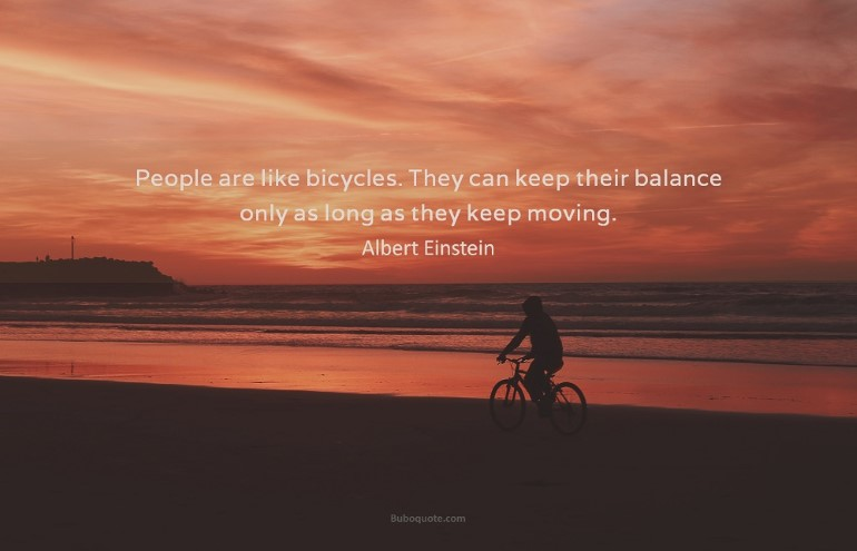 People are like bicycles. They can keep their balance only as long as they keep moving.