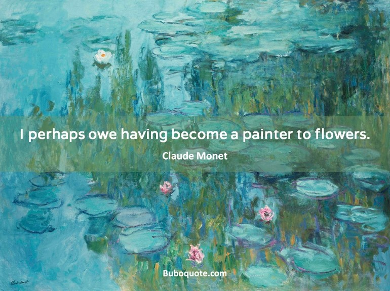 I perhaps owe having become a painter to flowers.