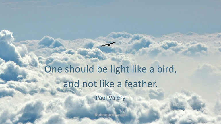 One should be light like a bird, and not like a feather.